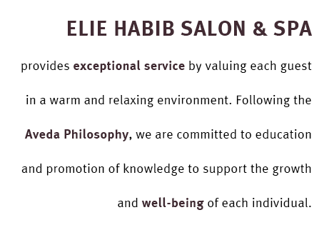 Elie Habib Salon & SPA provides exceptional service by vaulting each guest in a warm and relaxing environment. With the Aveda Philosophy, we strive to commit to education and promotion of our knowledge to each individual for their growth and well being.